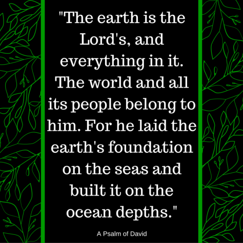 The earth is the Lord's, and everything in it.The world and all its people belong to himFor he laid the earth's foundation on the seasand built it on the ocean depths