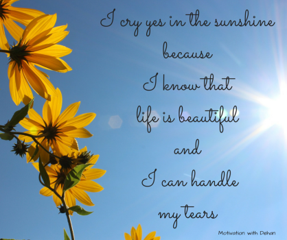 I cry in the sunshine because I know that life is beautiful and I can handle my tears