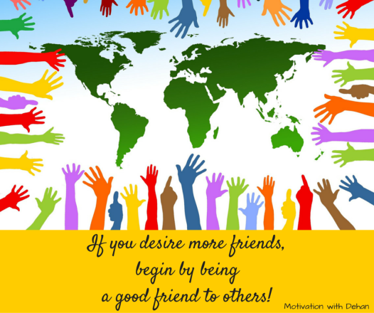 If you desire more friends, begin by being a good friend to others
