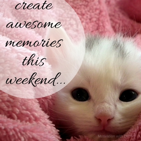 create awesome memories this weekend!